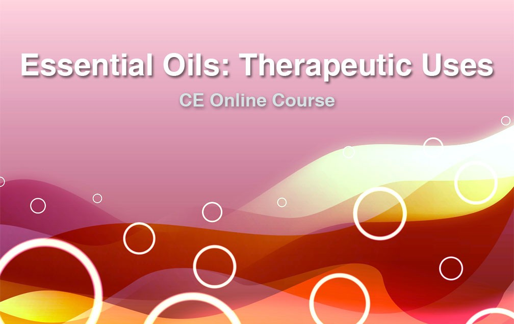 Essential Oils: Therapeutic Uses Online Course – 8 CE hours 01